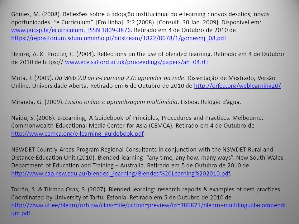 Gomes, M. (2008). Reflexões sobre a adopção institucional do e-learning : novos desafios, novas oportunidades. e-Curriculum [Em linha]. 3:2 (2008). [Consult. 30 Jan. 2009]. Disponível em: www.pucsp.br/ecurriculum. ISSN 1809-3876. Retirado em 4 de Outubro de 2010 de https://repositorium.sdum.uminho.pt/bitstream/1822/8678/1/gomesmj_08.pdf